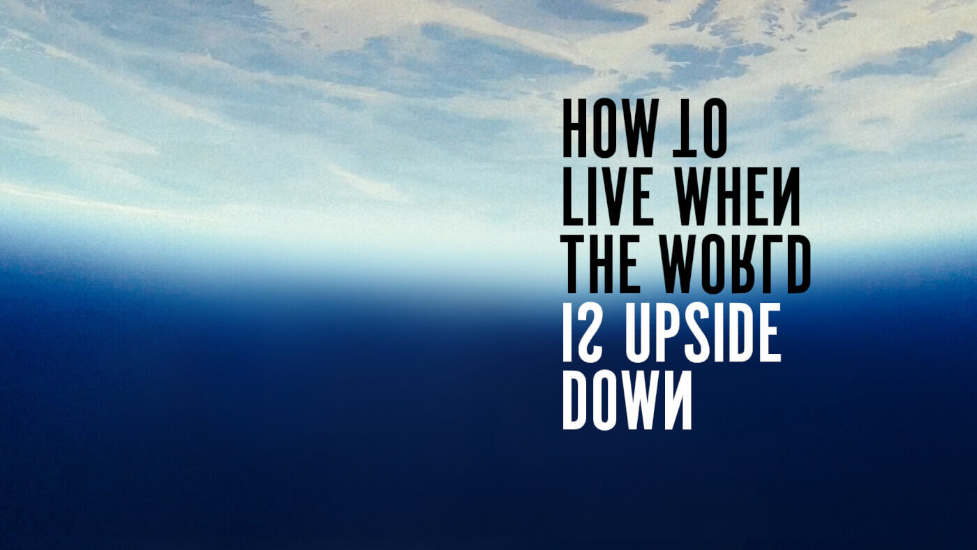 How to Live when the World is Upside Down
